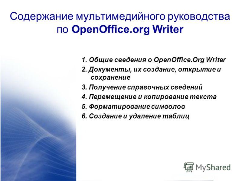 Содержание мультимедийного руководства по OpenOffice.org Writer 1. Общие сведения о OpenOffice.Org Writer 2. Документы, их создание, открытие и сохранение 3. Получение справочных сведений 4. Перемещение и копирование текста 5. Форматирование символов