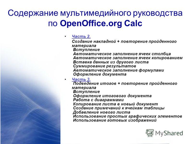 Содержание мультимедийного руководства по OpenOffice.org Calc Часть 2. Cоздание накладной + повторение пройденного материала Вступление Автоматическое заполнение ячеек столбца Автоматическое заполнение ячеек копированием Вставка данных из другого лис