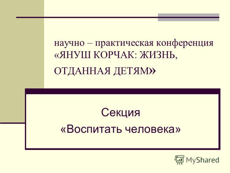научно – практическая конференция «ЯНУШ КОРЧАК: ЖИЗНЬ, ОТДАННАЯ ДЕТЯМ » Секция «Воспитать человека»