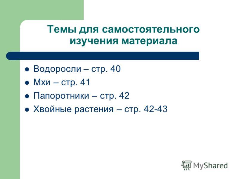Темы для самостоятельного изучения материала Водоросли – стр. 40 Мхи – стр. 41 Папоротники – стр. 42 Хвойные растения – стр. 42-43