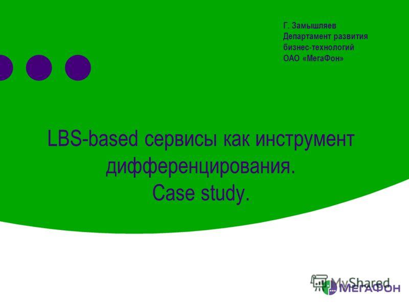 LBS-based сервисы как инструмент дифференцирования. Case study. Г. Замышляев Департамент развития бизнес-технологий ОАО «МегаФон»