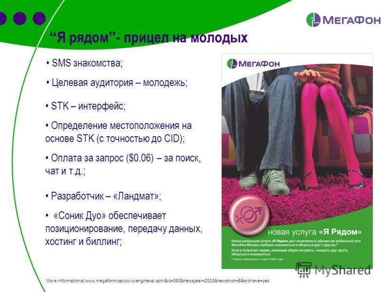 Я рядом - прицел на молодых SMS знакомства; Целевая аудитория – молодежь; More information at www.megafonmoscow.ru/eng/news.xpml&id=393&newsyear=2003&newsmon=6&archieve=yes STK – интерфейс; Определение местоположения на основе STK (с точностью до CID