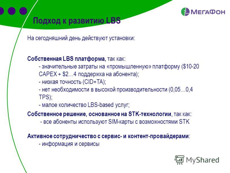 Подход к развитию LBS На сегодняшний день действуют установки: Собственная LBS платформа, так как: - значительные затраты на «промышленную» платформу ($10-20 CAPEX + $2…4 поддержка на абонента); - низкая точность (CID+TA); - нет необходимости в высок