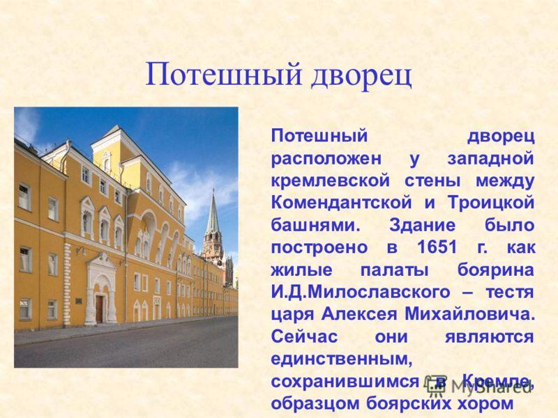 Потешный дворец Потешный дворец расположен у западной кремлевской стены между Комендантской и Троицкой башнями. Здание было построено в 1651 г. как жилые палаты боярина И.Д.Милославского – тестя царя Алексея Михайловича. Сейчас они являются единствен