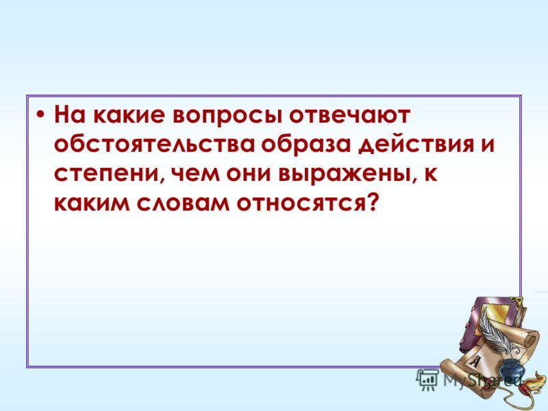 На какие вопросы отвечают обстоятельства образа действия и степени, чем они выражены, к каким словам относятся?