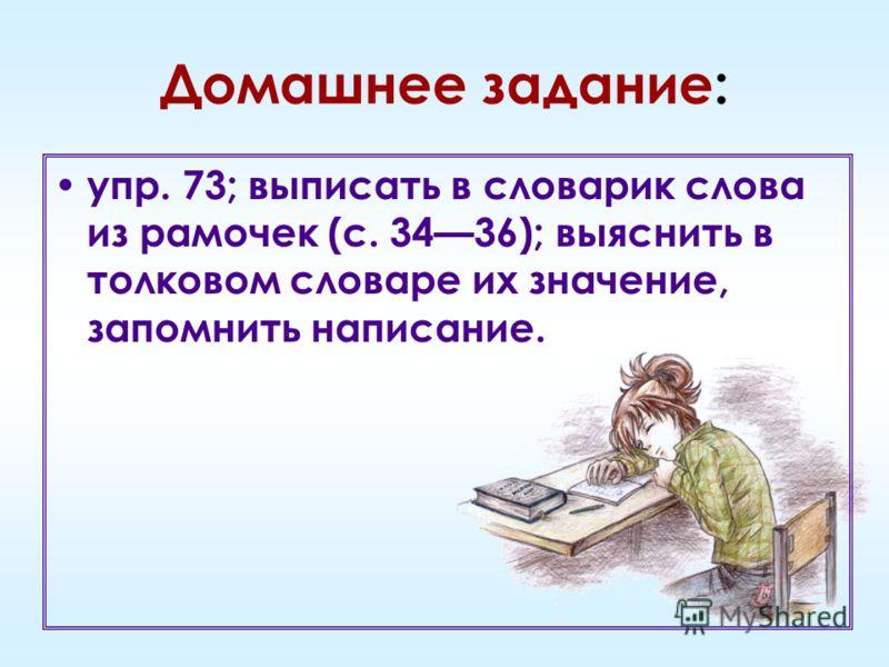 Домашнее задание: упр. 73; выписать в словарик слова из рамочек (с. 3436); выяснить в толковом словаре их значение, запомнить написание.