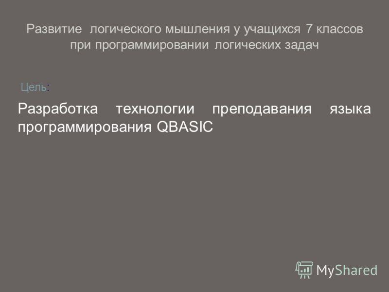 Разработка технологии преподавания языка программирования QBASIC Цель: Развитие логического мышления у учащихся 7 классов при программировании логических задач