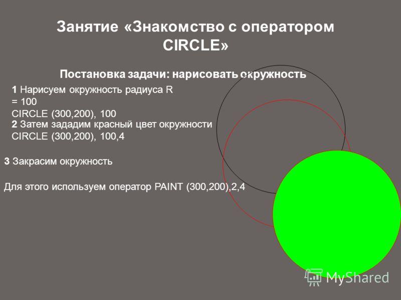 Занятие «Знакомство с оператором CIRCLE» Постановка задачи: нарисовать окружность 1 Нарисуем окружность радиуса R = 100 СIRCLE (300,200), 100 2 Затем зададим красный цвет окружности СIRCLE (300,200), 100,4 3 Закрасим окружность Для этого используем о