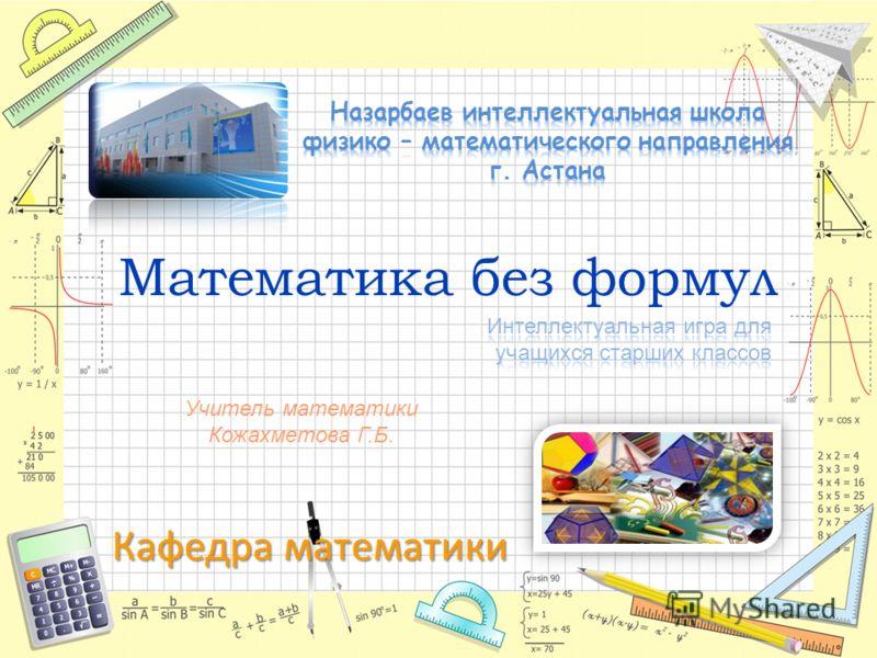 Кафедра математики Математика без формул Учитель математики Кожахметова Г.Б.
