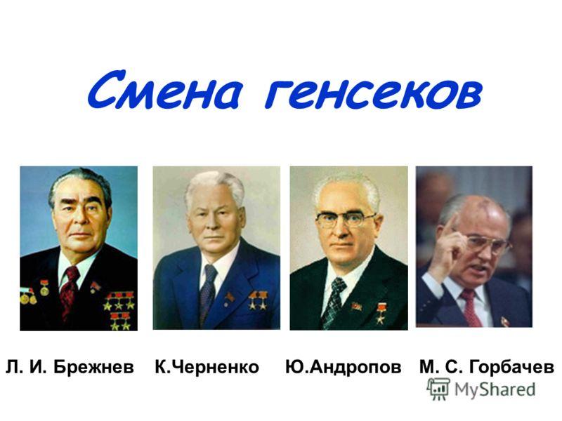 Смена генсеков Л. И. Брежнев К.Черненко Ю.Андропов М. С. Горбачев