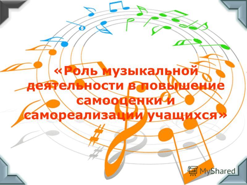 «Роль музыкальной деятельности в повышение самооценки и самореализации учащихся»