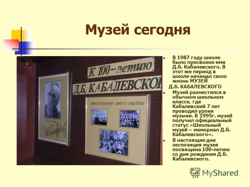 Музей сегодня В 1987 году школе было присвоено имя Д.Б. Кабалевского. В этот же период в школе начинал свою жизнь МУЗЕЙ Д.Б. КАБАЛЕВСКОГО Музей разместился в обычном школьном классе, где Кабалевский 7 лет проводил уроки музыки. В 1995г. музей получил