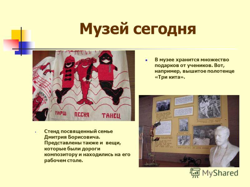 Музей сегодня В музее хранится множество подарков от учеников. Вот, например, вышитое полотенце «Три кита». Стенд посвященный семье Дмитрия Борисовича. Представлены также и вещи, которые были дороги композитору и находились на его рабочем столе.
