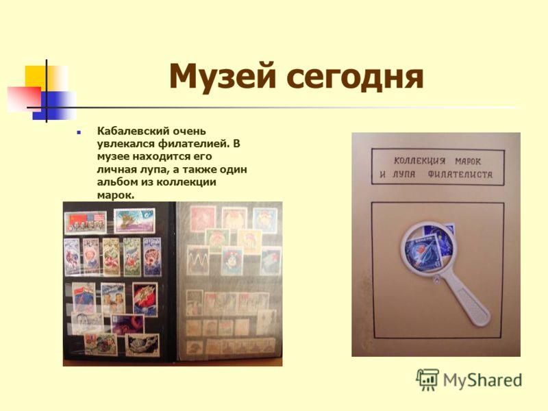 Музей сегодня Кабалевский очень увлекался филателией. В музее находится его личная лупа, а также один альбом из коллекции марок.