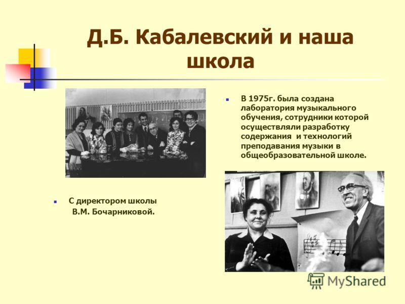 Д.Б. Кабалевский и наша школа В 1975г. была создана лаборатория музыкального обучения, сотрудники которой осуществляли разработку содержания и технологий преподавания музыки в общеобразовательной школе. С директором школы В.М. Бочарниковой.