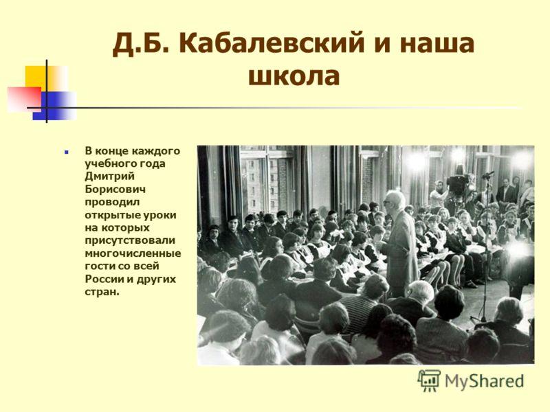Д.Б. Кабалевский и наша школа В конце каждого учебного года Дмитрий Борисович проводил открытые уроки на которых присутствовали многочисленные гости со всей России и других стран.