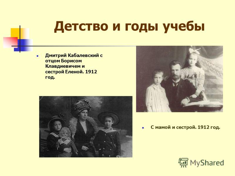 Детство и годы учебы С мамой и сестрой. 1912 год. Дмитрий Кабалевский с отцом Борисом Клавдиевичем и сестрой Еленой. 1912 год.