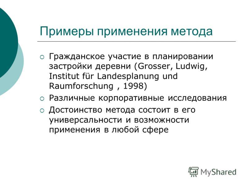 Примеры применения метода Гражданское участие в планировании застройки деревни (Grosser, Ludwig, Institut für Landesplanung und Raumforschung, 1998) Различные корпоративные исследования Достоинство метода состоит в его универсальности и возможности п