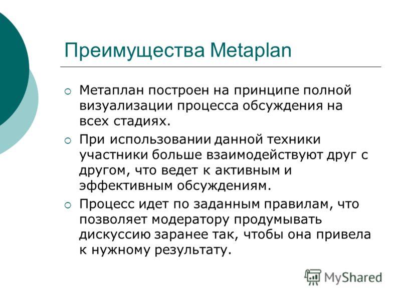 Преимущества Metaplan Метаплан построен на принципе полной визуализации процесса обсуждения на всех стадиях. При использовании данной техники участники больше взаимодействуют друг с другом, что ведет к активным и эффективным обсуждениям. Процесс идет
