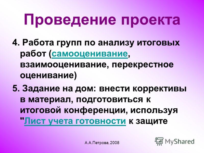 А.А.Петрова, 2008 Проведение проекта 4. Работа групп по анализу итоговых работ (cамооценивание, взаимооценивание, перекрестное оценивание)cамооценивание 5. Задание на дом: внести коррективы в материал, подготовиться к итоговой конференции, используя