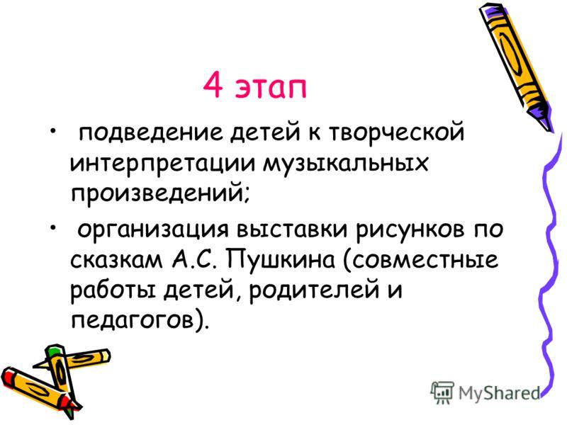 4 этап подведение детей к творческой интерпретации музыкальных произведений; организация выставки рисунков по сказкам А.С. Пушкина (совместные работы детей, родителей и педагогов).