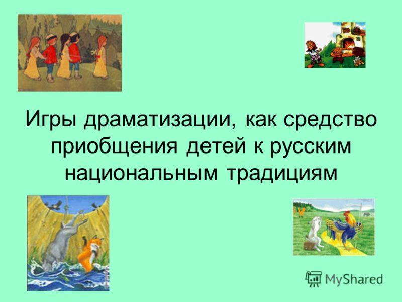 Игры драматизации, как средство приобщения детей к русским национальным традициям