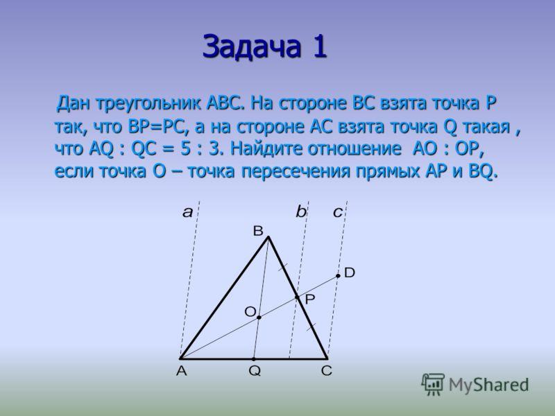 Задача 1 Задача 1 Дан треугольник АВС. На стороне ВС взята точка Р так, что ВР=РС, а на стороне АС взята точка Q такая, что АQ : QС = 5 : 3. Найдите отношение АО : ОР, если точка О – точка пересечения прямых АР и ВQ. Дан треугольник АВС. На стороне В