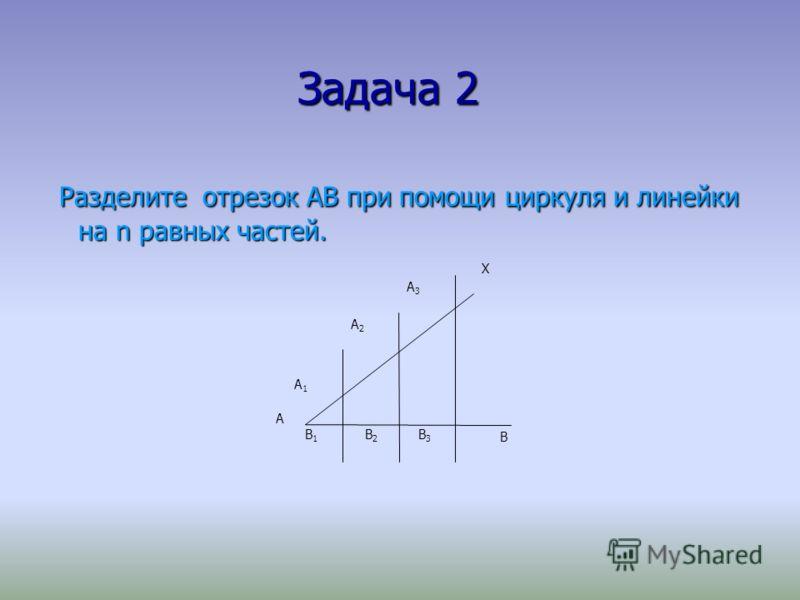 Задача 2 Разделите отрезок АВ при помощи циркуля и линейки на n равных частей. Разделите отрезок АВ при помощи циркуля и линейки на n равных частей. A X B B1B1 B2B2 B3B3 A1A1 A2A2 A3A3