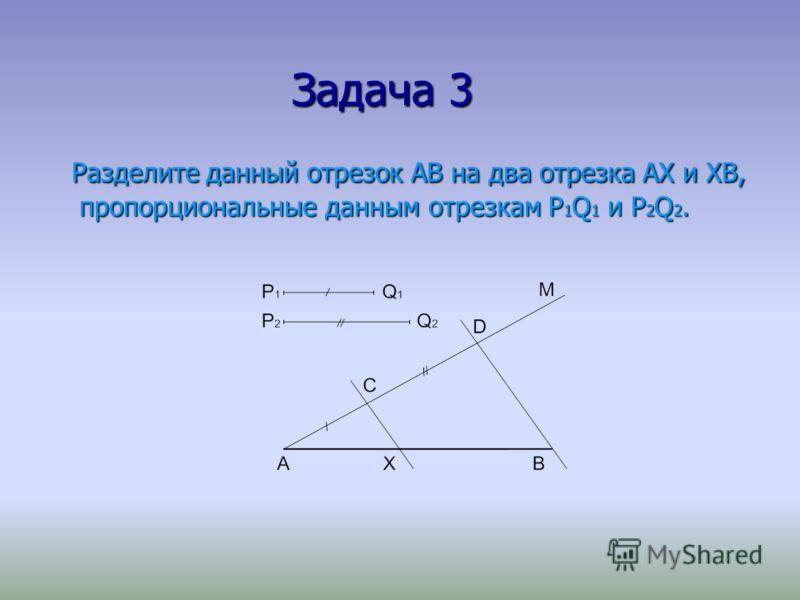 Задача 3 Задача 3 Разделите данный отрезок АВ на два отрезка АХ и ХВ, пропорциональные данным отрезкам P 1 Q 1 и P 2 Q 2. Разделите данный отрезок АВ на два отрезка АХ и ХВ, пропорциональные данным отрезкам P 1 Q 1 и P 2 Q 2.