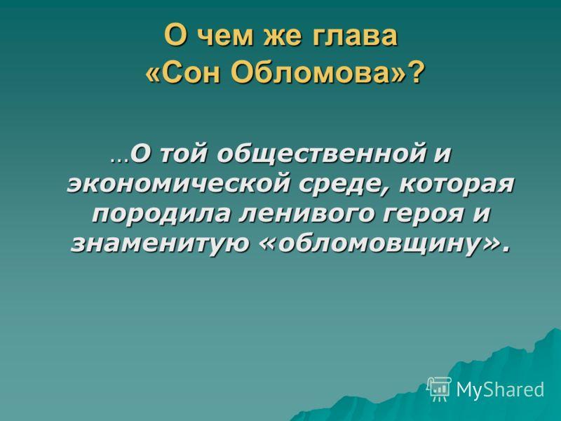 О чем же глава «Сон Обломова»? …О той общественной и экономической среде, которая породила ленивого героя и знаменитую «обломовщину».