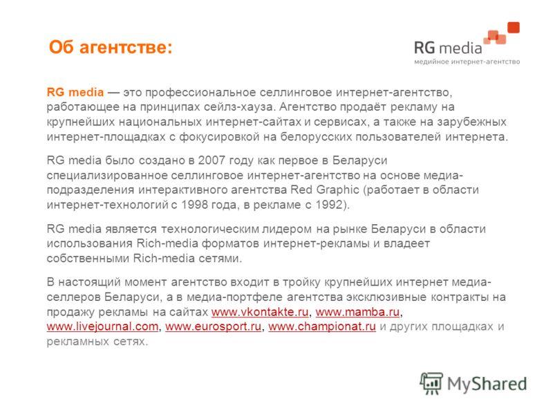 RG media это профессиональное селлинговое интернет-агентство, работающее на принципах сейлз-хауза. Агентство продаёт рекламу на крупнейших национальных интернет-сайтах и сервисах, а также на зарубежных интернет-площадках с фокусировкой на белорусских