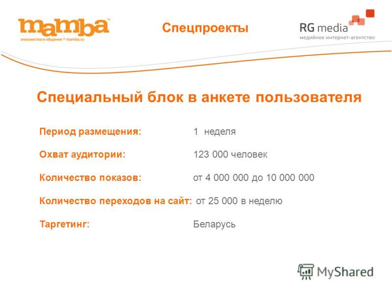 Специальный блок в анкете пользователя Период размещения:1 неделя Охват аудитории:123 000 человек Количество показов:от 4 000 000 до 10 000 000 Количество переходов на сайт: от 25 000 в неделю Таргетинг:Беларусь Спецпроекты