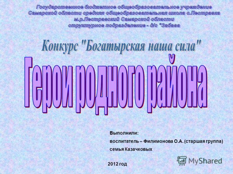 Выполнили: воспитатель – Филимонова О.А. (старшая группа) семья Казачковых 2012 год