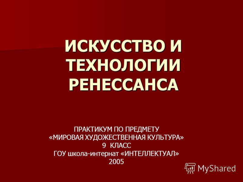 ИСКУССТВО И ТЕХНОЛОГИИ РЕНЕССАНСА ПРАКТИКУМ ПО ПРЕДМЕТУ «МИРОВАЯ ХУДОЖЕСТВЕННАЯ КУЛЬТУРА» 9 КЛАСС ГОУ школа-интернат «ИНТЕЛЛЕКТУАЛ» 2005