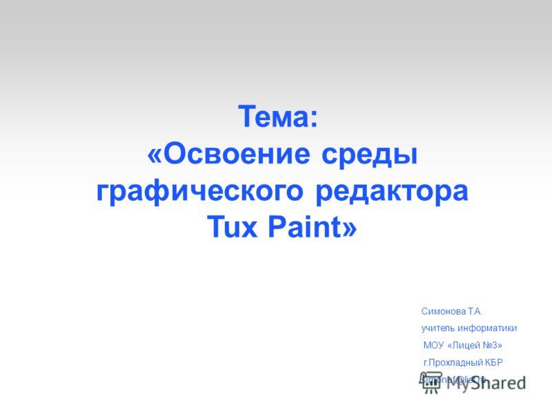 Тема: «Освоение среды графического редактора Tux Paint» Симонова Т.А. учитель информатики МОУ «Лицей 3» г.Прохладный КБР simonof@list.ru