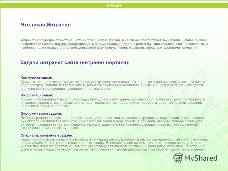 Что такое Интранет: Интранет сайт (интранет система) - это система, использующая в своей основе Интернет технологии. Данная система позволяет создавать внутрикорпоративный информационный портал с рядом функциональных задач, позволяющих наиболее полно