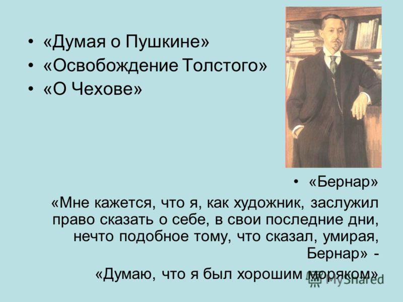«Думая о Пушкине» «Освобождение Толстого» «О Чехове» «Бернар» «Мне кажется, что я, как художник, заслужил право сказать о себе, в свои последние дни, нечто подобное тому, что сказал, умирая, Бернар» - «Думаю, что я был хорошим моряком»