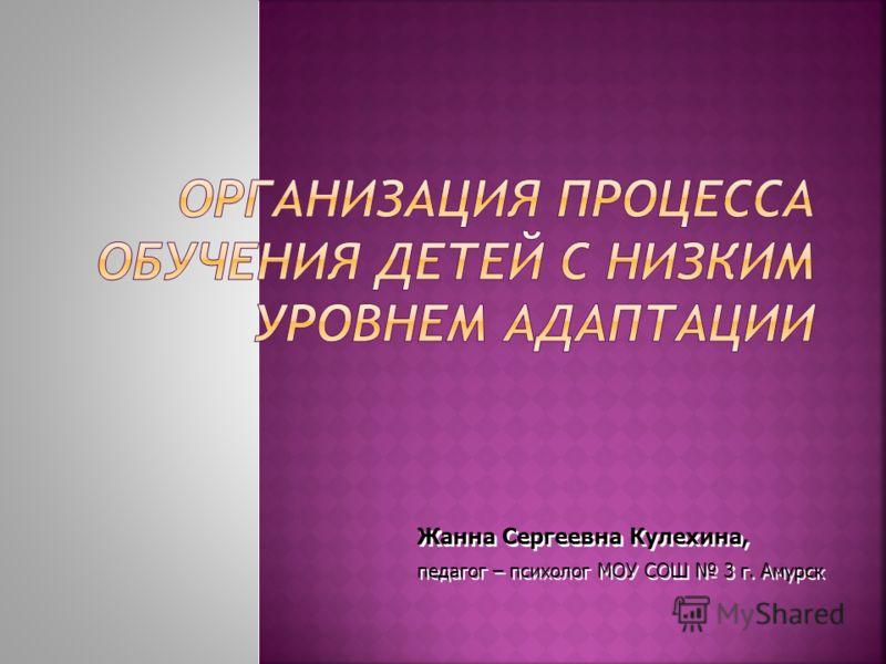 Жанна Сергеевна Кулехина, педагог – психолог МОУ СОШ 3 г. Амурск Жанна Сергеевна Кулехина, педагог – психолог МОУ СОШ 3 г. Амурск