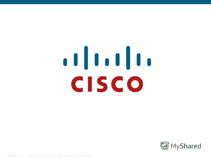 11 © 2008 Cisco Systems, Inc. All rights reserved.Cisco ConfidentialPresentation_ID