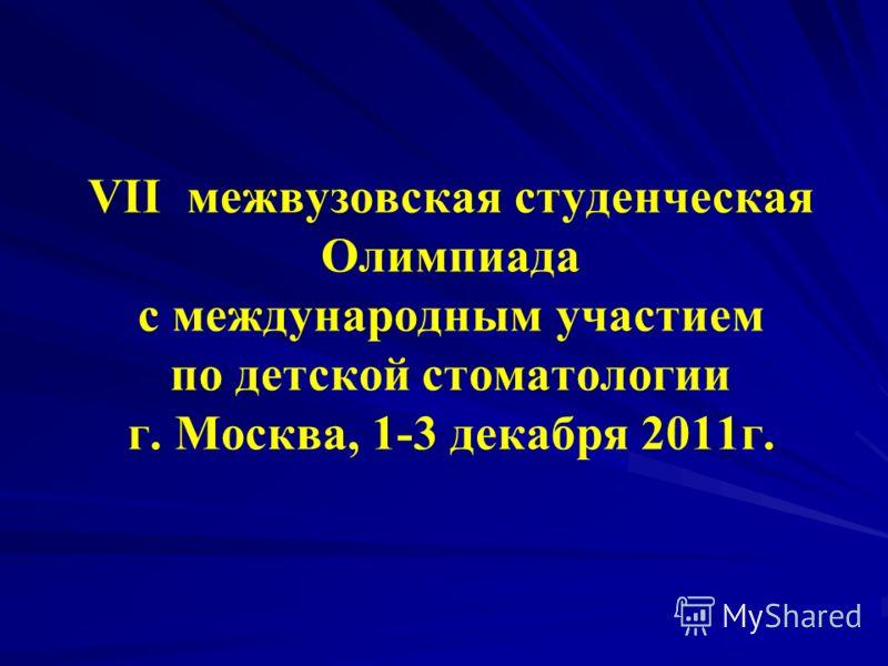 VII межвузовская студенческая Олимпиада с международным участием по детской стоматологии г. Москва, 1-3 декабря 2011г.