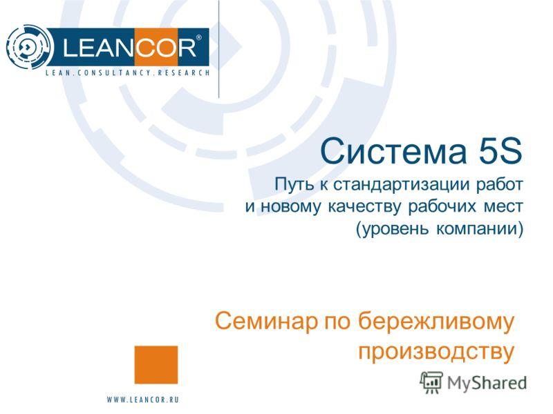 Система 5S Путь к стандартизации работ и новому качеству рабочих мест (уровень компании) Семинар по бережливому производству