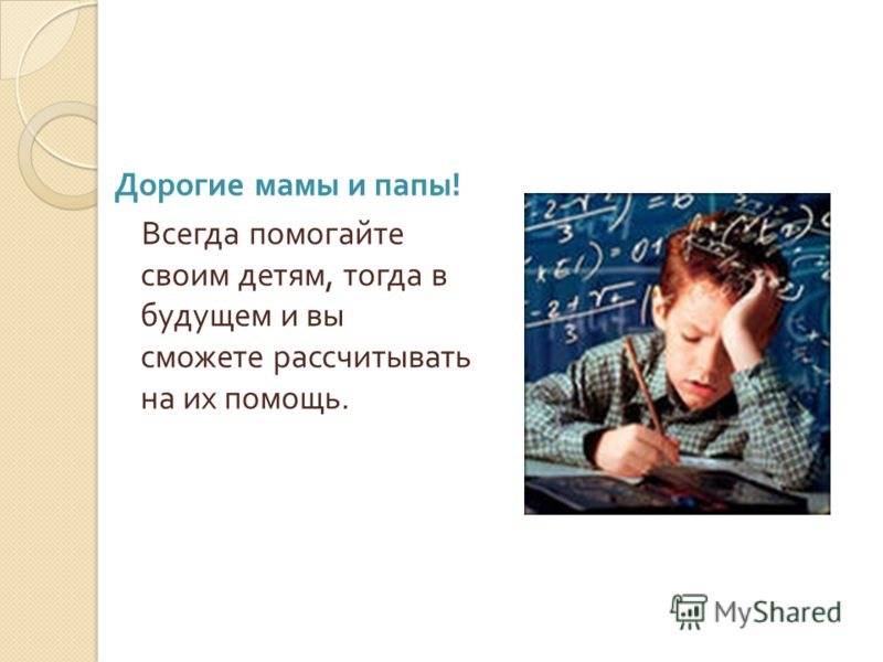 Дорогие мамы и папы ! Всегда помогайте своим детям, тогда в будущем и вы сможете рассчитывать на их помощь.