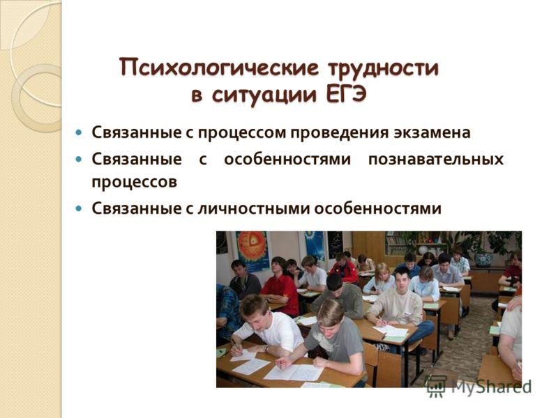 Психологические трудности в ситуации ЕГЭ Связанные с процессом проведения экзамена Связанные с особенностями познавательных процессов Связанные с личностными особенностями
