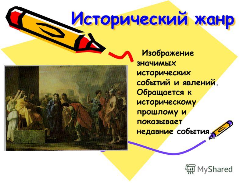 Исторический жанр Изображение значимых исторических событий и явлений. Обращается к историческому прошлому и показывает недавние события.