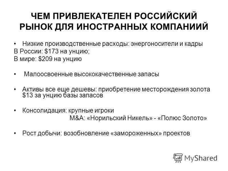 ЧЕМ ПРИВЛЕКАТЕЛЕН РОССИЙСКИЙ РЫНОК ДЛЯ ИНОСТРАННЫХ КОМПАНИИЙ Низкие производственные расходы: энергоносители и кадры В России: $173 на унцию; В мире: $209 на унцию Малоосвоенные высококачественные запасы Активы все еще дешевы: приобретение месторожде