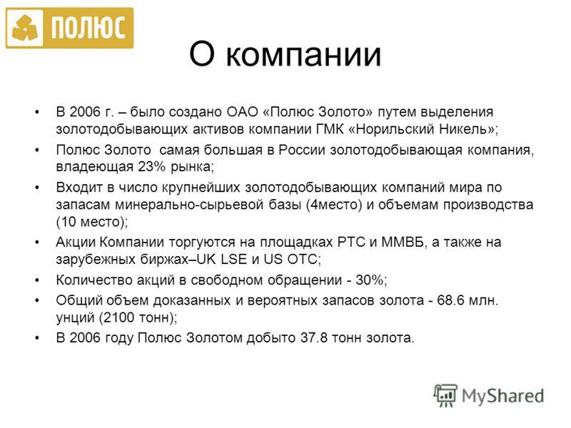 О компании В 2006 г. – было создано ОАО «Полюс Золото» путем выделения золотодобывающих активов компании ГМК «Норильский Никель»; Полюс Золото самая большая в России золотодобывающая компания, владеющая 23% рынка; Входит в число крупнейших золотодобы