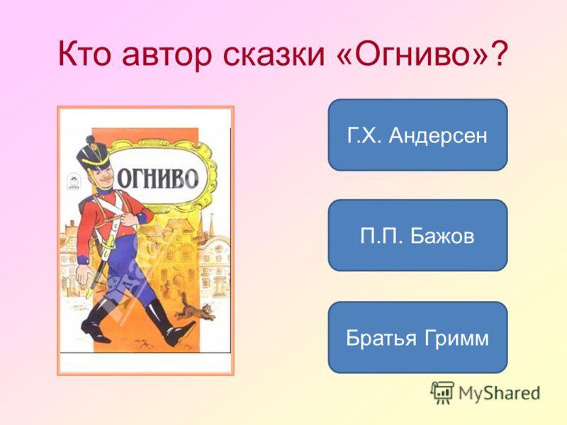 Кто автор сказки «Огниво»? Г.Х. Андерсен Братья Гримм П.П. Бажов