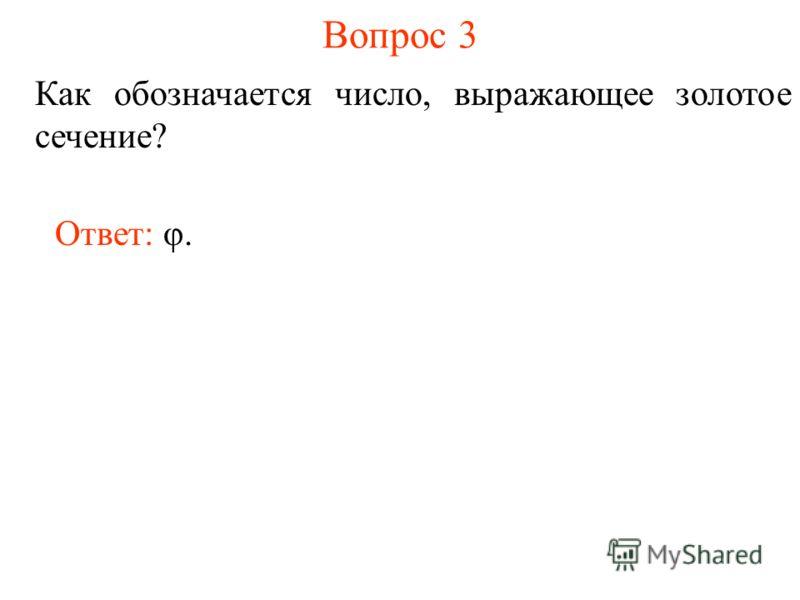 Вопрос 3 Как обозначается число, выражающее золотое сечение? Ответ: φ.