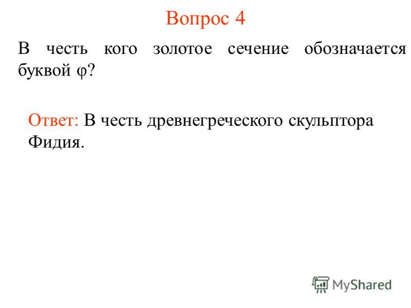 Вопрос 4 В честь кого золотое сечение обозначается буквой φ? Ответ: В честь древнегреческого скульптора Фидия.