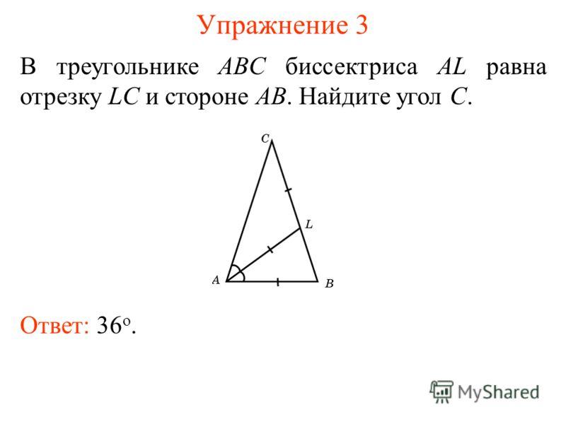 Упражнение 3 В треугольнике ABC биссектриса AL равна отрезку LC и стороне AB. Найдите угол C. Ответ: 36 о.